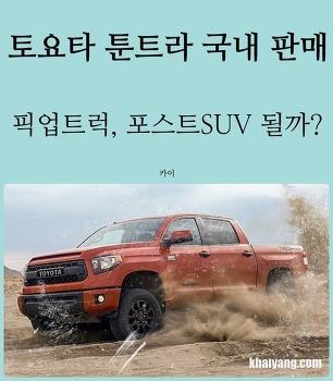 토요타 툰트라 국내 판매! 포스트 SUV 노리는 픽업트럭