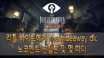리틀 나이트메어-the hideaway dlc 노코멘트 편집본 및 몇 마디