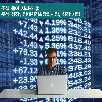 주식 용어 시리즈③ 주식 상장, 장내시장&장외시장, 상장 기업