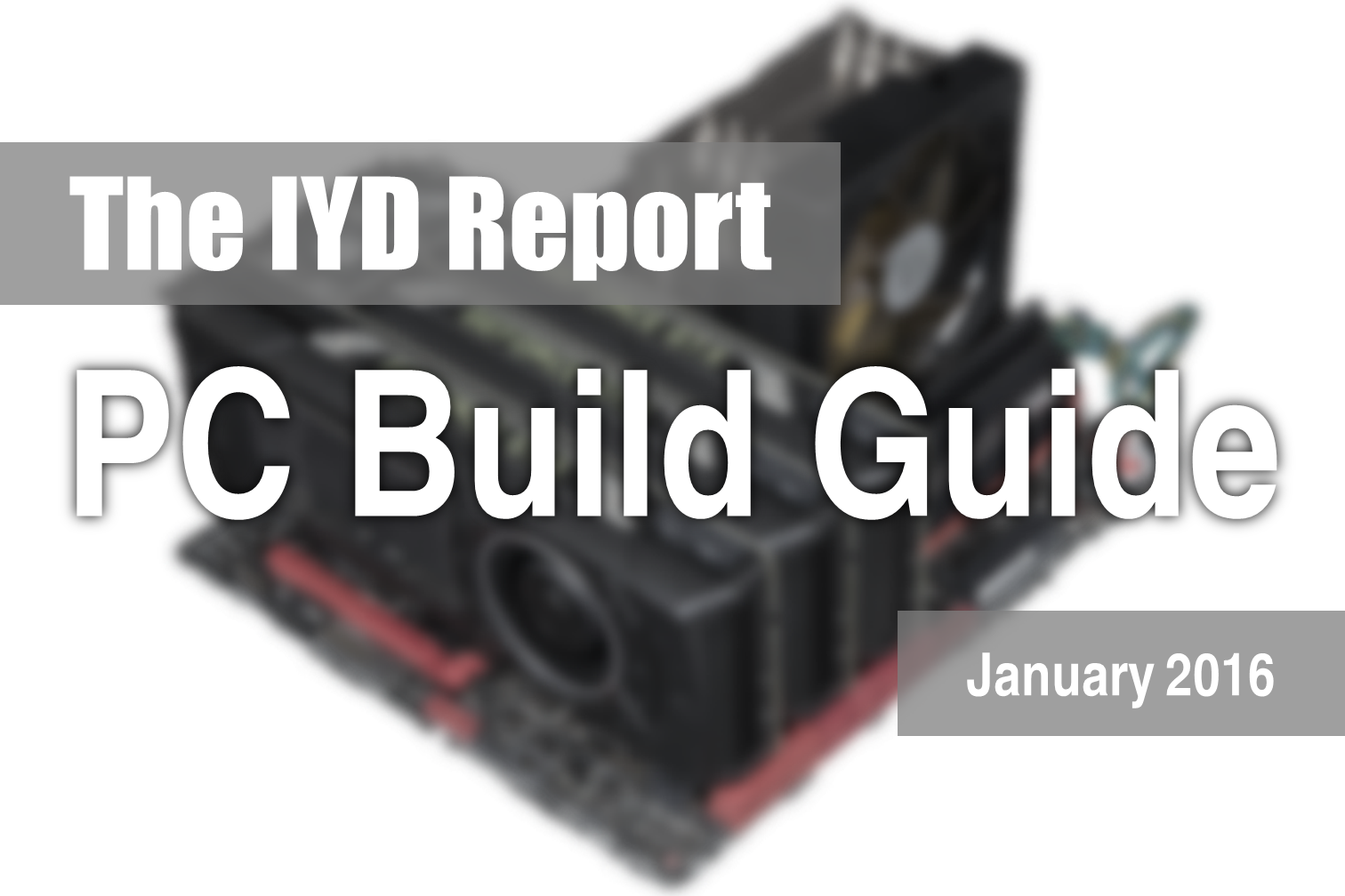 The IYD Report : PC Component & Build Guide - Jan 2016