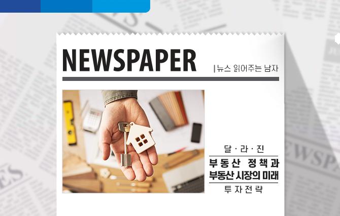 [뉴스 읽어주는 남자] 부동산 정책과 부동산 시장의 미래, 투자 전략